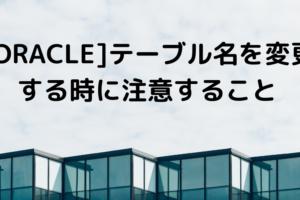 [ORACLE]テーブル名を変更する時に注意すること